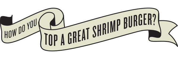 How do you top a great shrimp burger? ANY WAY YOU LIKE!
